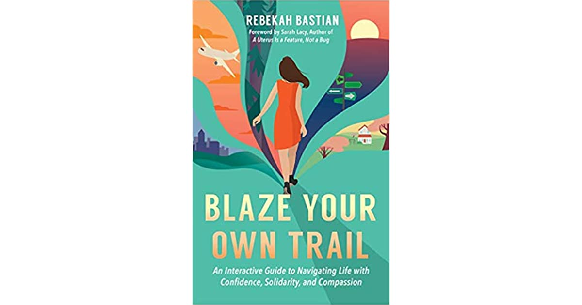 Blaze Your Own Trail An Interactive Guide To Navigating Life With Confidence Solidarity And Compassion By Rebekah Bastian
