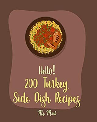 Hello! 200 Turkey Side Dish Recipes: Best Turkey Side Dish Cookbook Ever For Beginners [Soup Dumpling Cookbook, Summer Salads Cookbook, Tomato Soup Recipe, Homemade Salad Dressing Recipes] [Book 1]