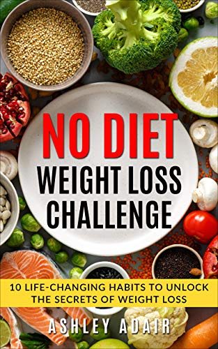 Weight Loss: No Diet Weight Loss Challenge: 10 Life-Changing Habits to Unlock the Secrets of Weight Loss Ashley Adair