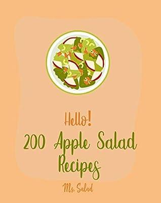 Hello! 200 Apple Salad Recipes: Best Apple Salad Cookbook Ever For Beginners [Apple Cider Vinegar Recipes, Summer Salads Cookbook, Tropical Fruit Cookbook, Healthy Salad Dressing Recipe] [Book 1]