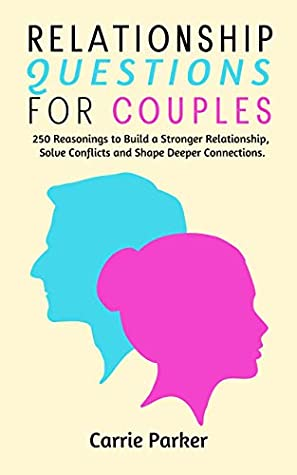 Relationship Questions for Couples: 250 Reasonings to Improve Communication, Solve Conflicts, Build Stronger Relations and Create Deeper Intimacy