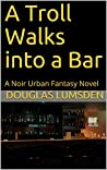 A Troll Walks into a Bar: A Noir Urban Fantasy Novel (Alexander Southerland, P.I. Book 1)