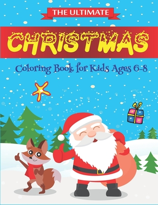 The Ultimate Christmas Coloring Book for Kids Ages 6-8: Best magic Santa Christmas coloring books for kids 6-8, Fun Children's Christmas Gift or Present for Toddlers & Kids- 50 Beautiful Pages to Color with Santa Claus, Reindeer, Snowmen & More!