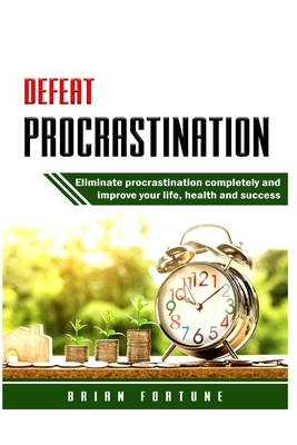 Defeat Procrastination: Eliminate procrastination completely and improve your life, health and success