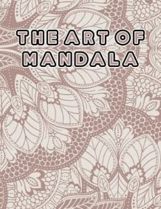 """The Art of Mandala: The Art of Mandala, Mandala Coloring Book For Kids. 50 Pages 8.5""""x 11"""" In Cover."""