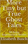 More Tiny but True Ghost Tales: 90 Eerie Supernatural Stories