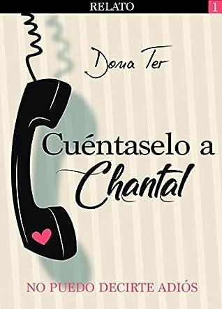 Cuéntaselo a Chantal 1: No puedo decirte adiós by Dona Ter