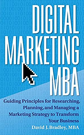 Digital Marketing MBA: Guiding Principles for Researching, Planning, and Managing a Marketing Strategy to Transform Your Business