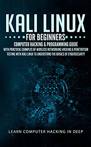 Kali Linux For Beginners: Computer Hacking & Programming Guide With Practical Examples Of Wireless Networking Hacking & Penetration Testing With Kali Linux To Understand The Basics Of Cybersecurity