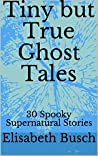 Tiny but True Ghost Tales: 30 Spooky Supernatural Stories