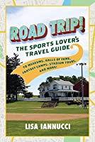 Road Trip: The Sports Lover's Travel Guide to Museums, Halls of Fame, Fantasy Camps, Stadium Tours, and More!