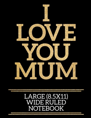 I Love You Mum Large (8.5x11) Wide Ruled Notebook: A useful and loving gift of appreciation to any awesome Mum
