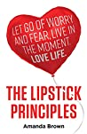 The Lipstick Principles: Let go of worry and fear, live in the moment, love life