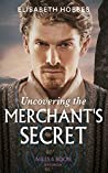 Uncovering The Merchant's Secret (Mills & Boon Historical)