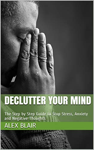 Declutter your mind: The Step by Step Guide to Stop Stress, Anxiety and Negative Thoughts Alex Blair