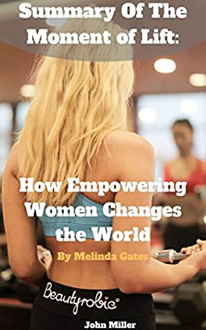 Summary Of The Moment of Lift: How Empowering Women Changes the World by Melinda Gates