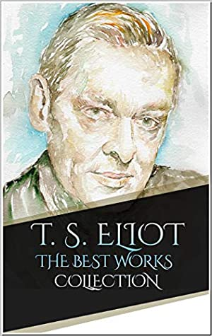 T. S. Eliot: The Best Works Collection (Annotated): Best Works Include Eeldrop and Appleplex, Ezra Pound His Metric and Poetry, Poems, Prufrock and Other Observations, The Waste Land And More
