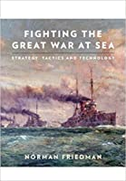 Fighting the Great War at Sea: Strategy,Tactics and Technology