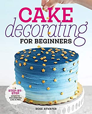Cake Decorating for Beginners by Rose Atwater