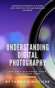 Understanding Digital Photography |The Only Beginners Guide You'll Ever Need: Master photography in 6 steps with practical tips and hands-on examples