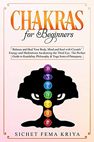 Chakras for Beginners: Balance and Heal Your Body, Mind, and Soul with Crystal Energy and Meditation Awakening the Third Eye. The Perfect Guide to Kundalini Philosophy & Yoga Sutra of Patanjali