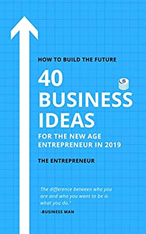 40 Business Ideas for the New Age Entrepreneurs in 2019: How To Build The Future: Don't Waste Time (Business Ideas, Entrepreneurship, Startup)