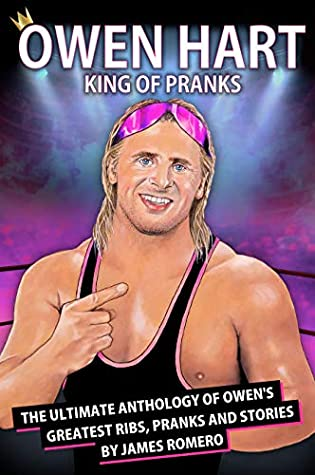 Owen Hart: King of Pranks: The Ultimate Anthology of Owen's Greatest Ribs, Pranks and Stories (Wrestling Biographies by James Romero)