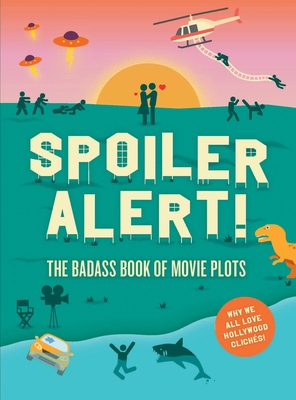 Spoiler Alert! The Badass Book of Movie Plots, Why We All Love Hollywood Cliches