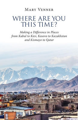Where Are You This Time?: Making a Difference in Places from Kabul to Kiev, Kosovo to Kazakhstan and Kismayo to Qatar