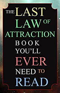 The Last Law of Attraction Book You'll Ever Need To Read: The Missing Key To Finally Tapping Into The Universe And Manifesting Your Desires