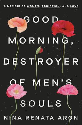 Good Morning Destroyer of Mens Souls A Memoir of Women Addiction and LovebyNina Renata Aron