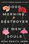 Good Morning, Destroyer of Men's Souls: A Memoir of Women, Addiction, and Love