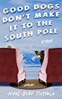 Good Dogs Don't Make It to the South Pole: A Novel