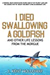 I Died Swallowing a Goldfish and Other Life Lessons from the Morgue