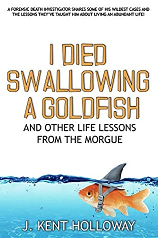 I Died Swallowing a Goldfish and Other Life Lessons from the ... by Kent Holloway