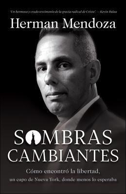 Sombras Cambiantes: C�mo Encontr� La Libertad, Donde Menos Lo Esperaba, Un Narcotraficante de Nueva York