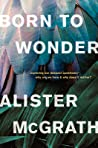Born to Wonder: Exploring Our Deepest Questions--Why Are We Here and Why Does It Matter?