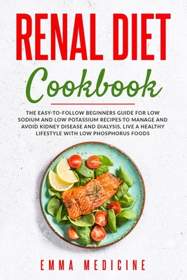 Renal Diet Cookbook: The Easy-to-follow Beginners Guide for Low Sodium and Low Potassium Recipes to Manage and Avoid Kidney Disease and Dialysis, Live a Healthy Lifestyle with Low Phosphorus Foods
