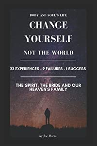 Change Yourself, Not the World: 23 Experiences - 9 Failures - 1 Success; The Spirit, the bride and our heaven's family.