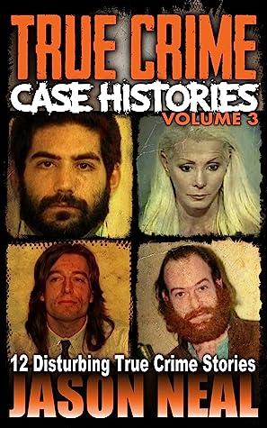 True Crime Case Histories, Volume 3: 12 Disturbing True Crime Stories