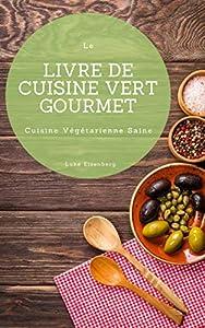 Le Livre De Cuisine Vert Gourmet: 100 Cuisines Végétariennes Créatives et Savoureuses