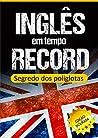 Inglês em Tempo Record: Segredo dos Poliglotas Revelado: Aprenda os segredos para dominar o inglês e ficar fluente