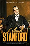 Leland Stanford: The Life and Legacy of the Railroad Executive Who Became California's Governor and the West's Most Famous Robber Baron