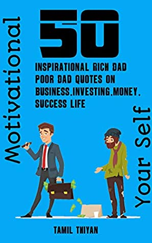 50 Inspirational Rich Dad Poor Dad Quotes On Business Investing Money Success Life Motivational Yourself By Tamil Thiyan