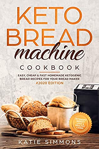 Keto Bread Machine Cookbook #2020: Easy, Cheap & Fast Homemade Ketogenic Bread Recipes For Your Bread Maker   Intensify Weight Loss & Healthy Living