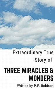 Three Miracles & Wonders: This is a True story of how I escaped unexplained fatal dealths, a miraculous healing and witness of a mysterious supernatural occurrence.