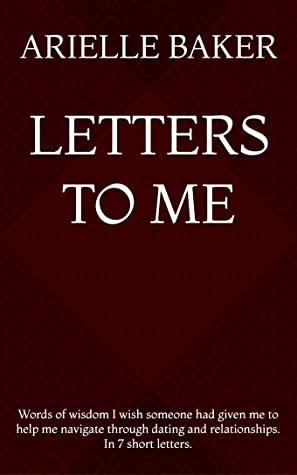 Letters to Me: Words of wisdom I wish someone had given me to help me navigate through dating and relationships. In 7 short letters