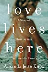 Love Lives Here: A Story of Thriving in a Transgender Family