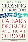 Crossing the Rubicon: Caesar's Decision and the Fate of Rome