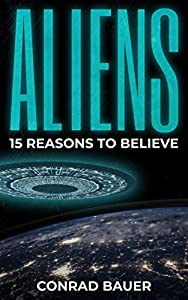 Aliens: 15 Reasons to Believe: Paranormal UFO Sighting Cases That Still Mystify Non-Believers
